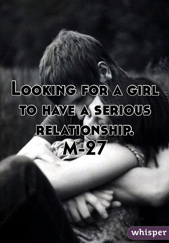 Looking for a girl to have a serious relationship. M-27