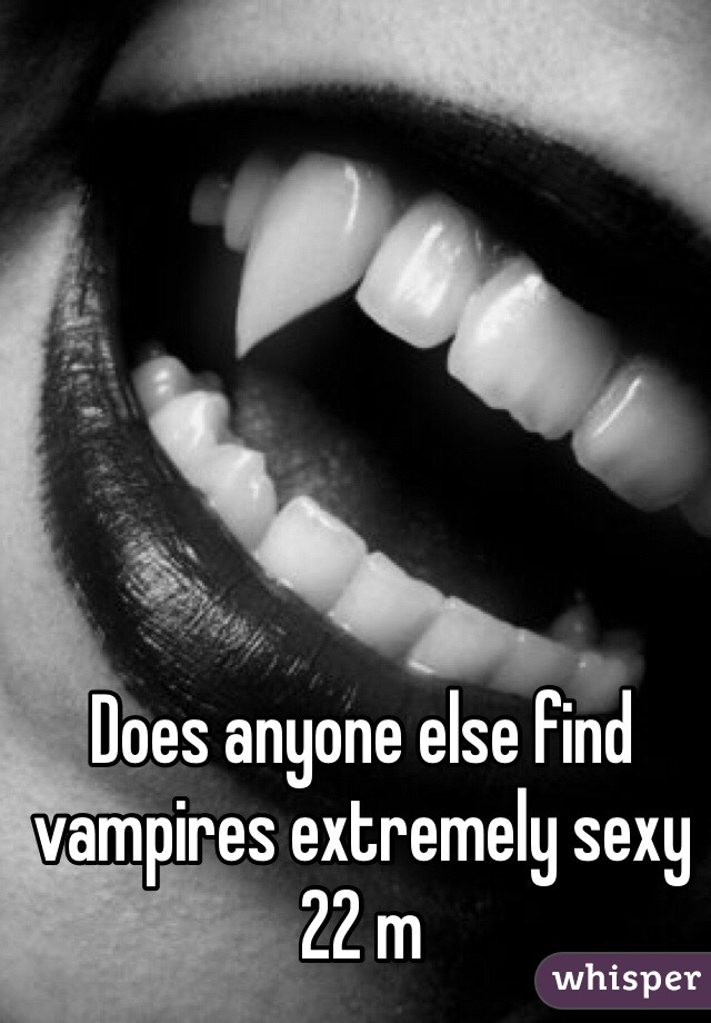 Does anyone else find vampires extremely sexy 22 m