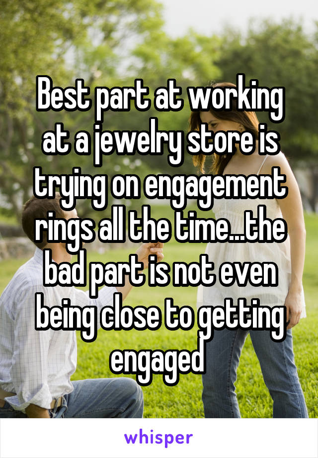 Best part at working at a jewelry store is trying on engagement rings all the time...the bad part is not even being close to getting engaged