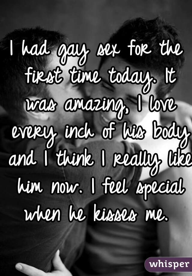 I had gay sex for the first time today. It was amazing, I love every inch of his body and I think I really like him now. I feel special when he kisses me.