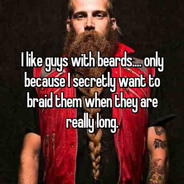 I like guys with beards.... only because I secretly want to braid them when they are really long.