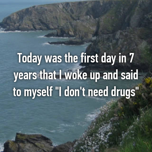 "Today was the first day in 7 years that I woke up and said to myself ""I don't need drugs"""