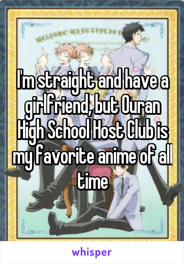 I'm straight and have a girlfriend, but Ouran High School Host Club is my favorite anime of all time