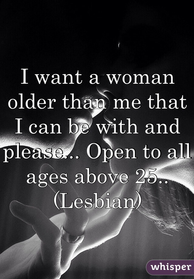 I want a woman older than me that I can be with and please... Open to all ages above 25.. (Lesbian)