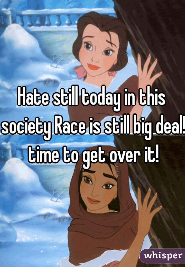 Hate still today in this society Race is still big deal! time to get over it!