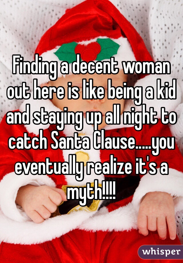Finding a decent woman out here is like being a kid and staying up all night to catch Santa Clause.....you eventually realize it's a myth!!!!