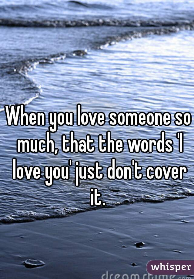 When you love someone so much, that the words 'I love you' just don't cover it.