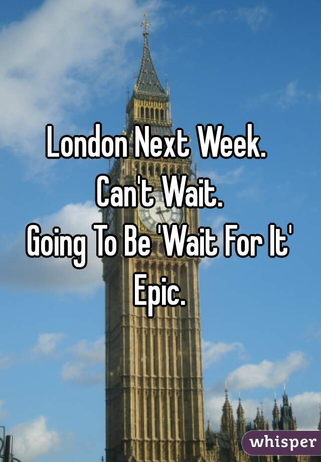London Next Week.  Can't Wait. Going To Be 'Wait For It' Epic.