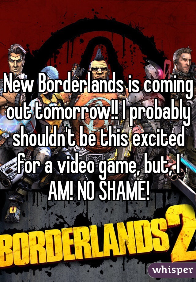 New Borderlands is coming out tomorrow!! I probably shouldn't be this excited for a video game, but, I AM! NO SHAME!