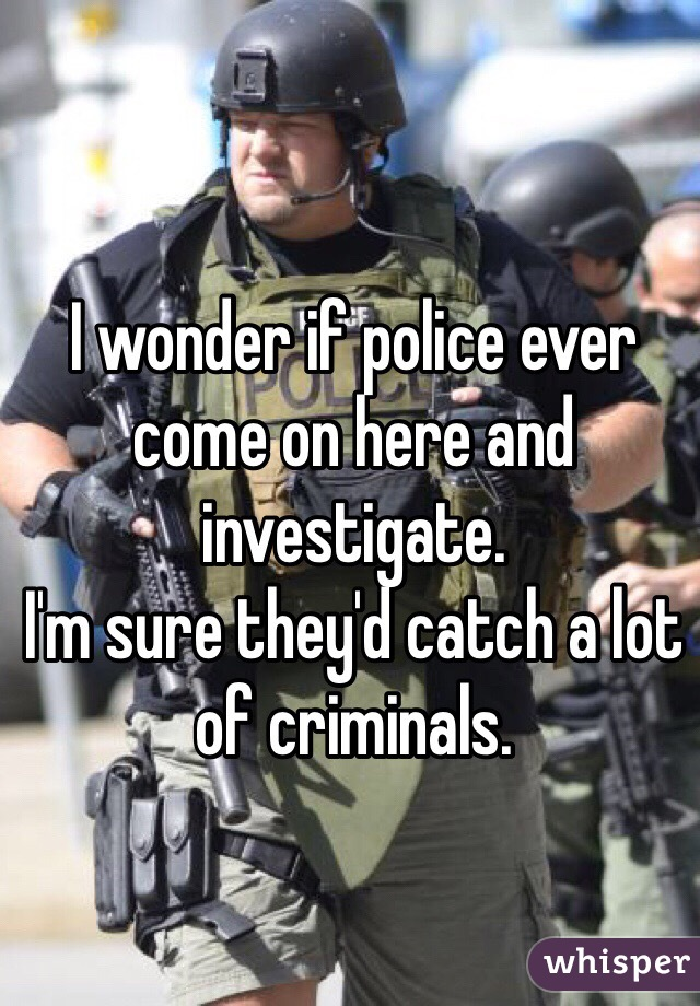 I wonder if police ever come on here and investigate. I'm sure they'd catch a lot of criminals.