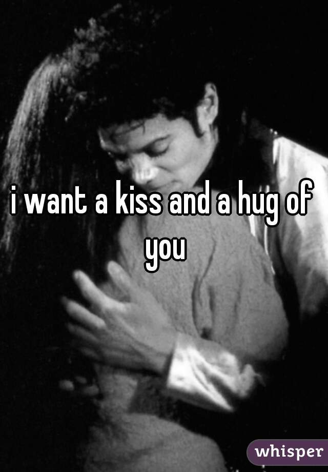 i want a kiss and a hug of you