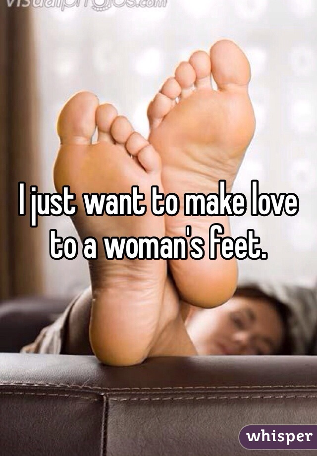 I just want to make love to a woman's feet.
