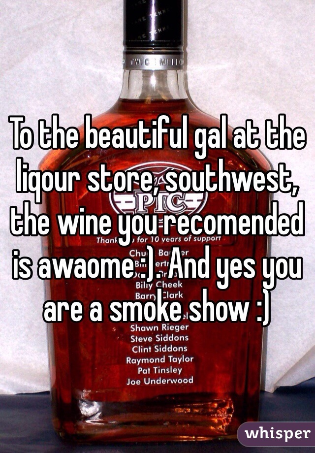 To the beautiful gal at the liqour store, southwest, the wine you recomended is awaome :). And yes you are a smoke show :)