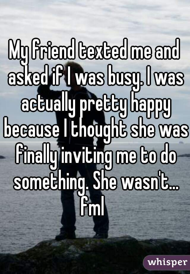 My friend texted me and asked if I was busy. I was actually pretty happy because I thought she was finally inviting me to do something. She wasn't... fml