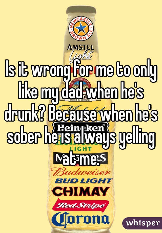 Is it wrong for me to only like my dad when he's drunk? Because when he's sober he is always yelling at me.