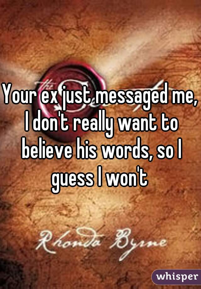 Your ex just messaged me, I don't really want to believe his words, so I guess I won't