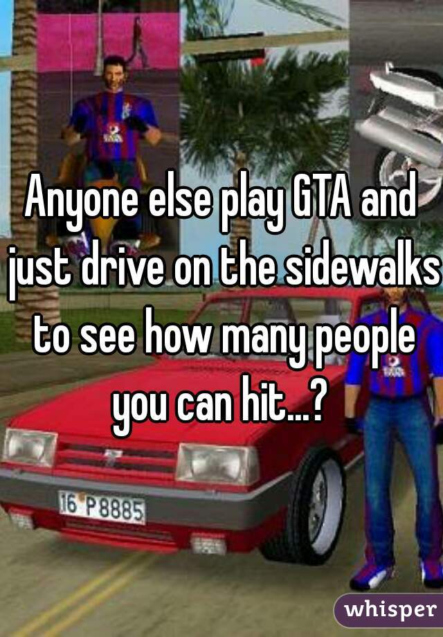 Anyone else play GTA and just drive on the sidewalks to see how many people you can hit...?