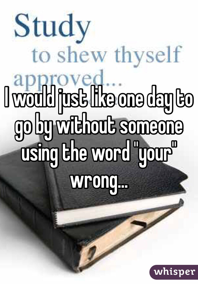 """I would just like one day to go by without someone using the word """"your"""" wrong..."""