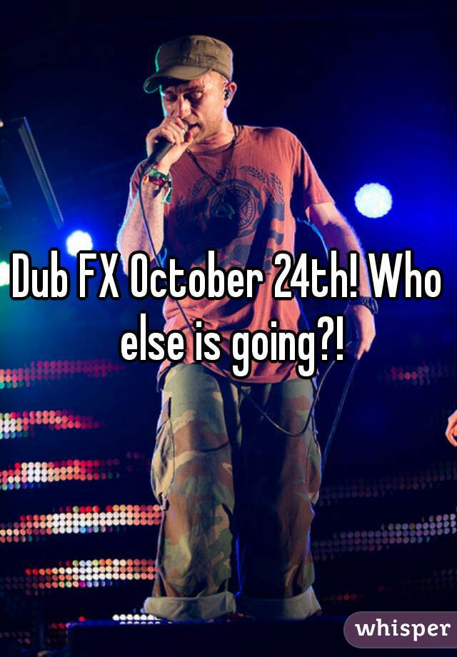 Dub FX October 24th! Who else is going?!