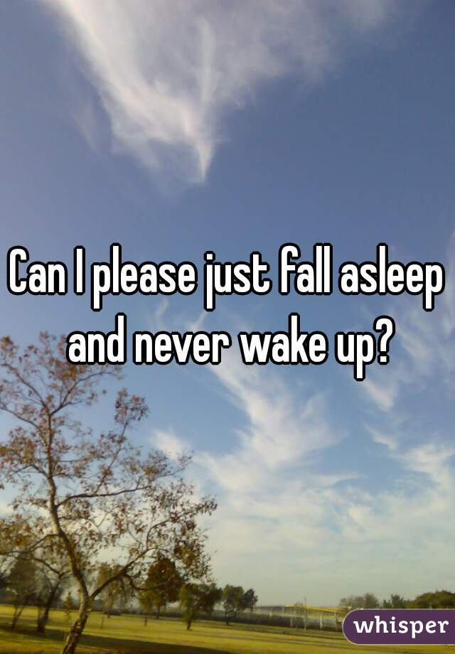 Can I please just fall asleep and never wake up?