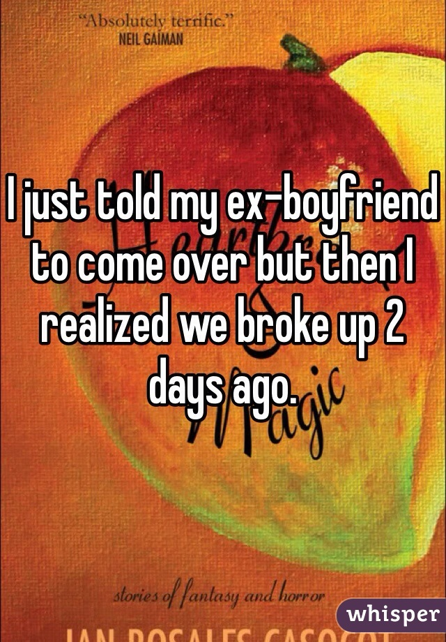 I just told my ex-boyfriend to come over but then I realized we broke up 2 days ago.