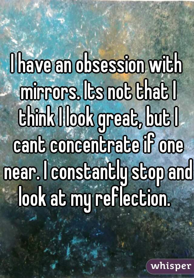 I have an obsession with mirrors. Its not that I think I look great, but I cant concentrate if one near. I constantly stop and look at my reflection.