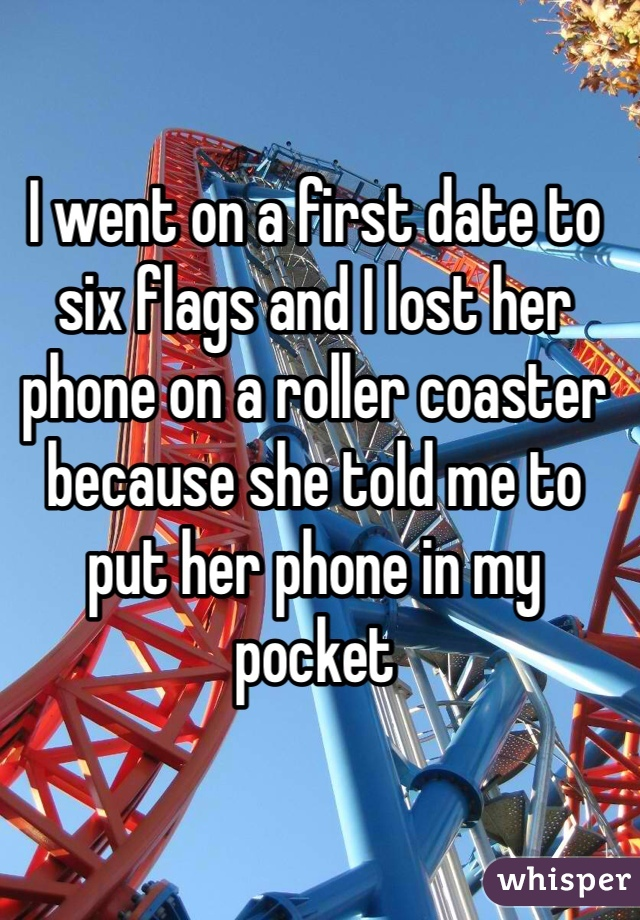 I went on a first date to six flags and I lost her phone on a roller coaster because she told me to put her phone in my pocket
