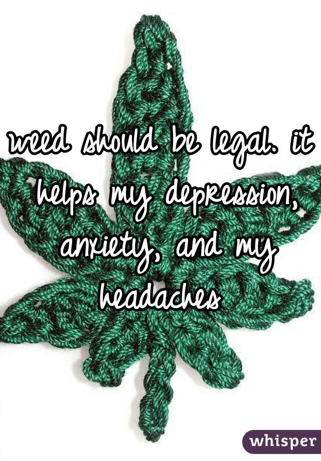 weed should be legal. it helps my depression, anxiety, and my headaches