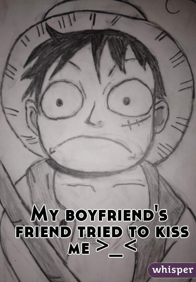 My boyfriend's friend tried to kiss me >_<