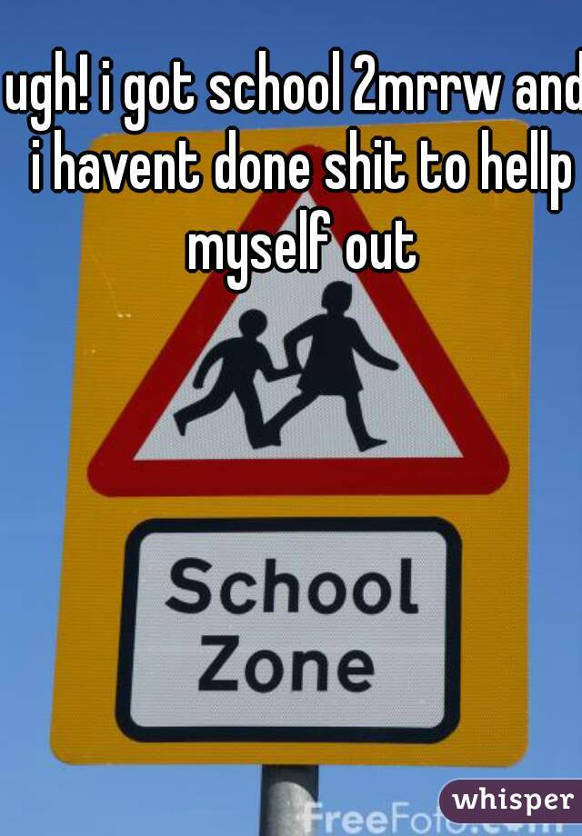 ugh! i got school 2mrrw and i havent done shit to hellp myself out