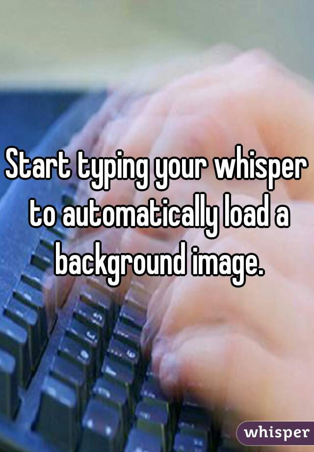 Start typing your whisper to automatically load a background image.