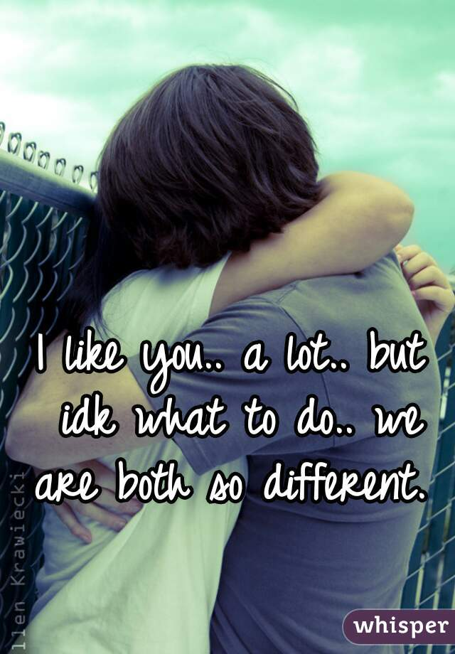 I like you.. a lot.. but idk what to do.. we are both so different.