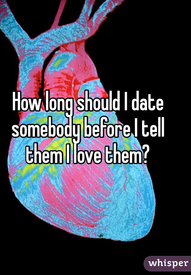 How long should I date somebody before I tell them I love them?