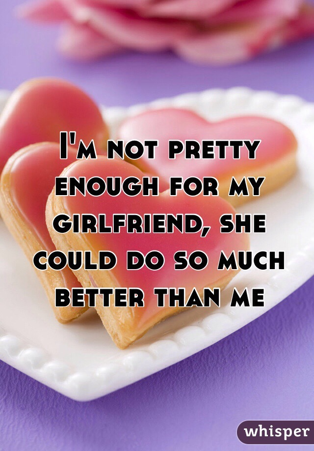 I'm not pretty enough for my girlfriend, she could do so much better than me