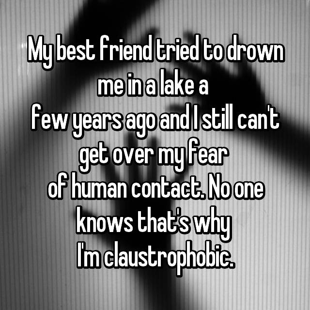 My best friend tried to drown me in a lake a  few years ago and I still can't get over my fear  of human contact. No one knows that's why  I'm claustrophobic.