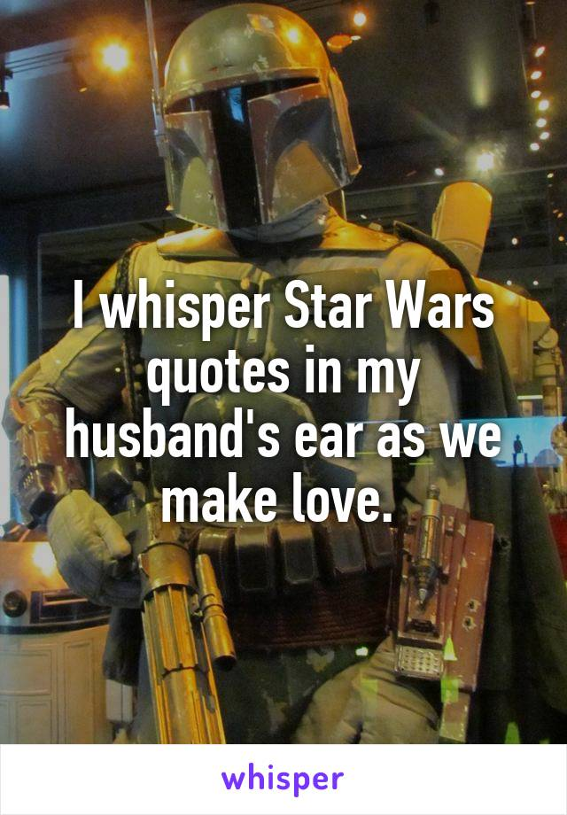 I whisper Star Wars quotes in my husband's ear as we make love.