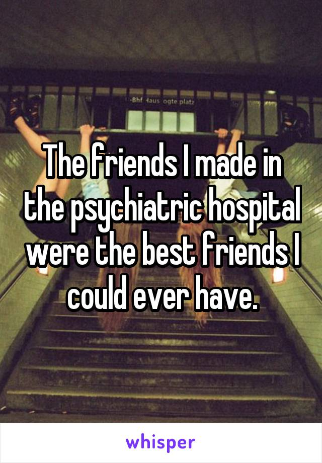 The friends I made in the psychiatric hospital were the best friends I could ever have.