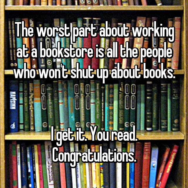 The worst part about working at a bookstore is all the people who won't shut up about books.   I get it. You read. Congratulations.