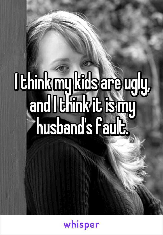 I think my kids are ugly, and I think it is my husband's fault.
