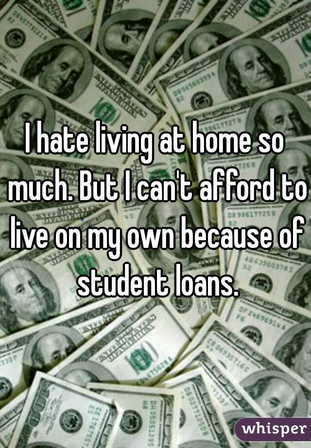 I hate living at home so much. But I can't afford to live on my own because of student loans.