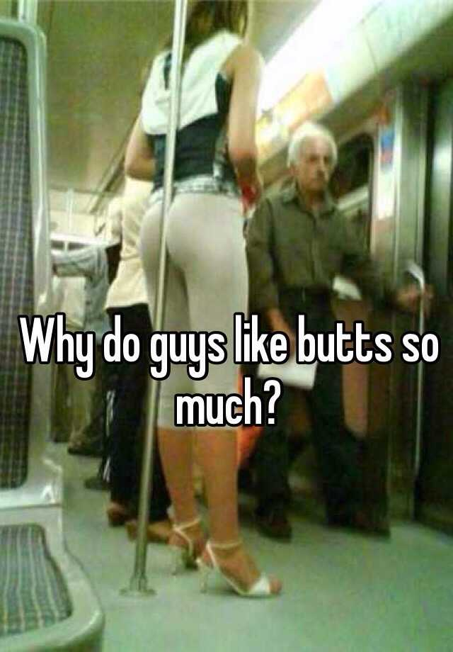 Do much so butts why like men What's With