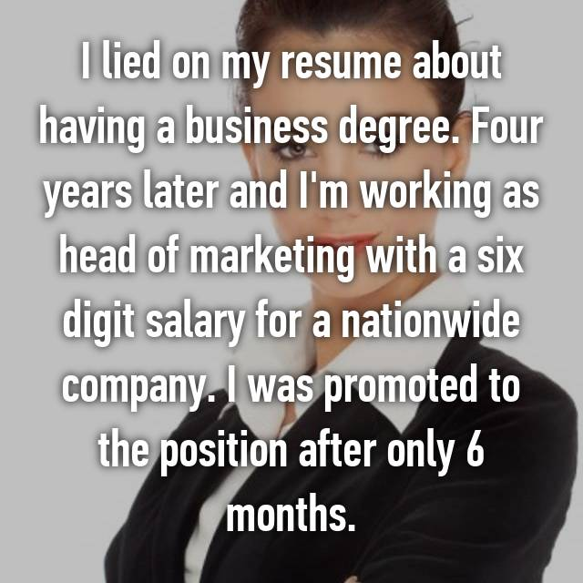 I lied on my resume about having a business degree. Four years later and I'm working as head of marketing with a six digit salary for a nationwide company. I was promoted to the position after only 6 months.