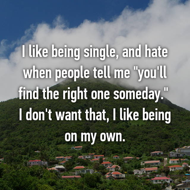 "I like being single, and hate when people tell me ""you'll find the right one someday.""  I don't want that, I like being on my own."