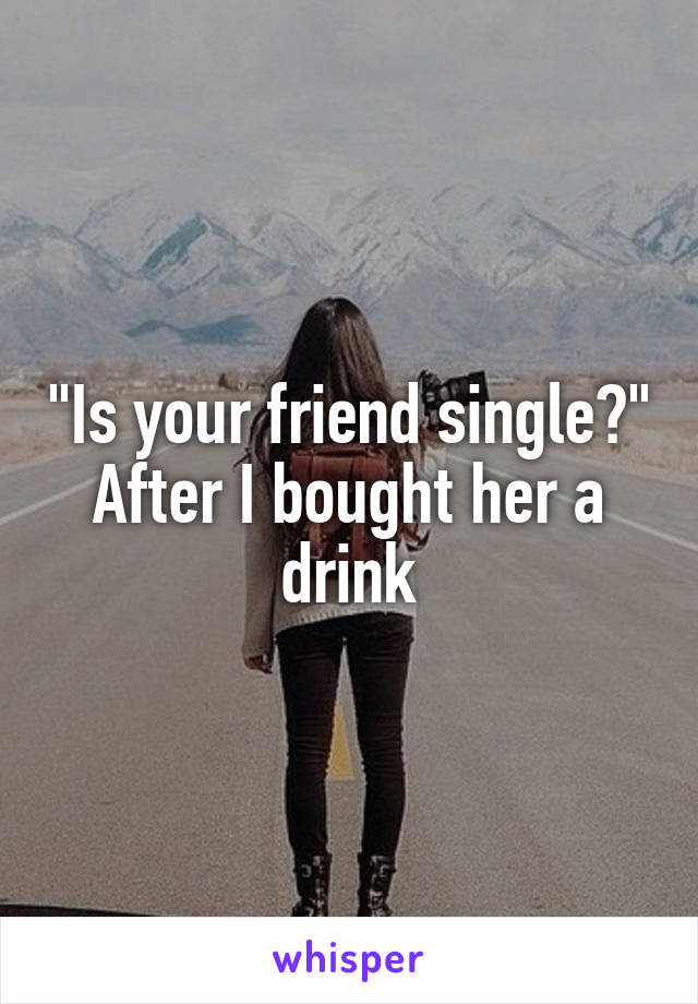 """Is your friend single?"" After I bought her a drink"
