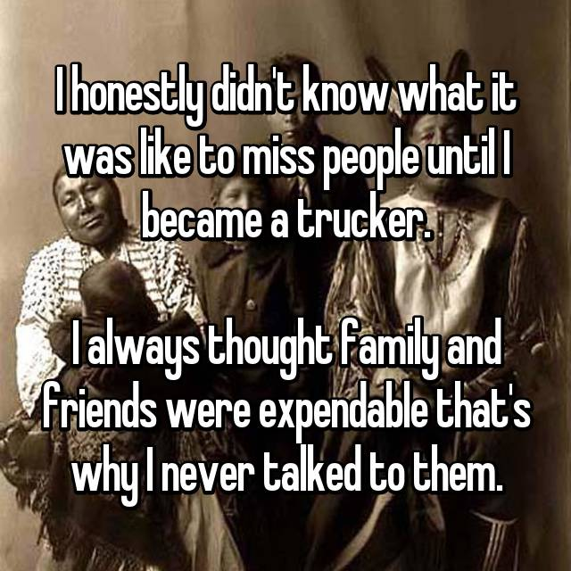 I honestly didn't know what it was like to miss people until I became a trucker.  I always thought family and friends were expendable that's why I never talked to them.