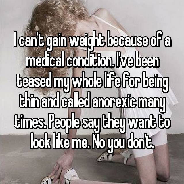 I can't gain weight because of a medical condition. I've been teased my whole life for being thin and called anorexic many times. People say they want to look like me. No you don't.