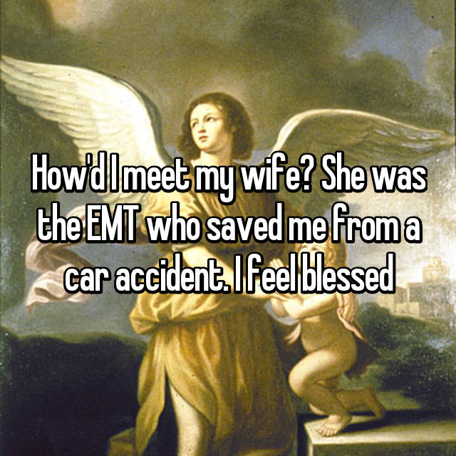 How'd I meet my wife? She was the EMT who saved me from a car accident. I feel blessed