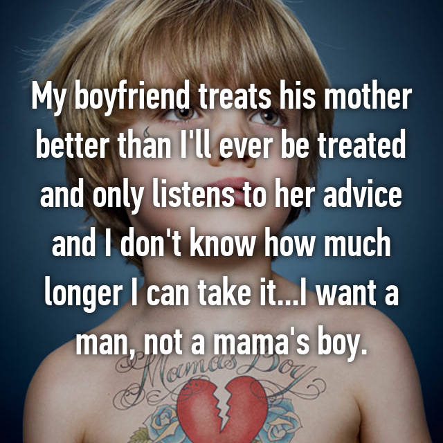 My boyfriend treats his mother better than I'll ever be treated and only listens to her advice and I don't know how much longer I can take it...I want a man, not a mama's boy.
