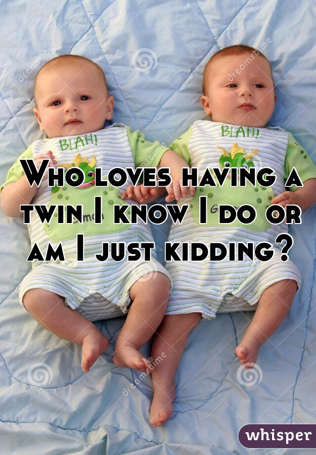 Who loves having a twin I know I do or am I just kidding?