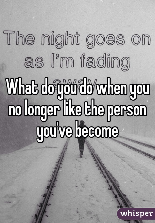 What do you do when you no longer like the person you've become
